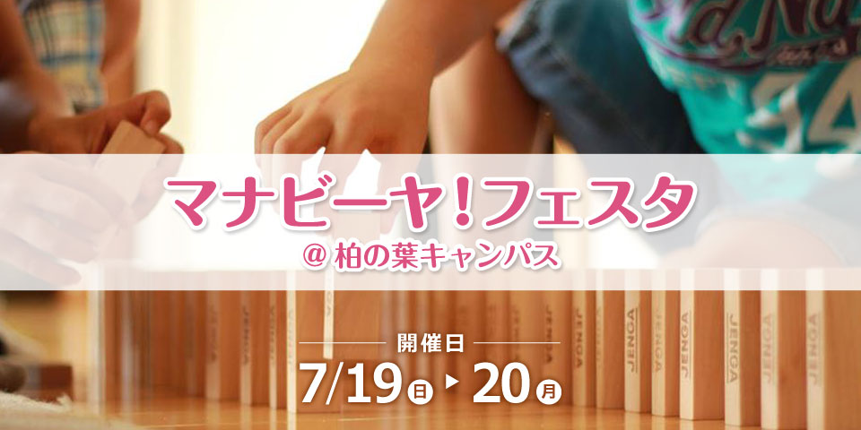マナビーヤ!フェスタ@柏の葉キャンパス 開催日7/19(日)~7/20(月)